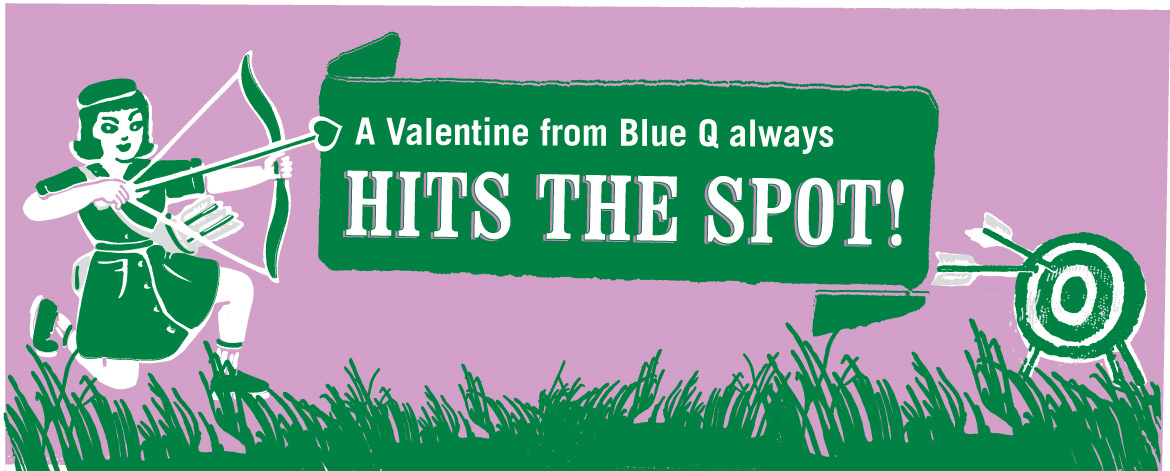 A valentine from Blue Q always hits the spot!