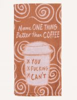 Name One Thing Better Than Coffee.  You Fucking Can't Dish Towel