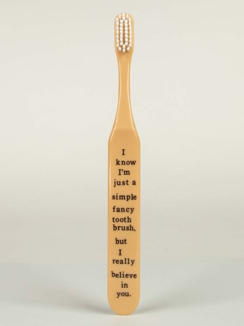 I know I'm just a simple fancy toothbrush, but I really believe in you. Toothbrush